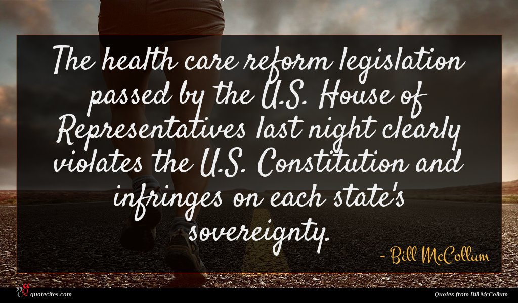 The health care reform legislation passed by the U.S. House of Representatives last night clearly violates the U.S. Constitution and infringes on each state's sovereignty.