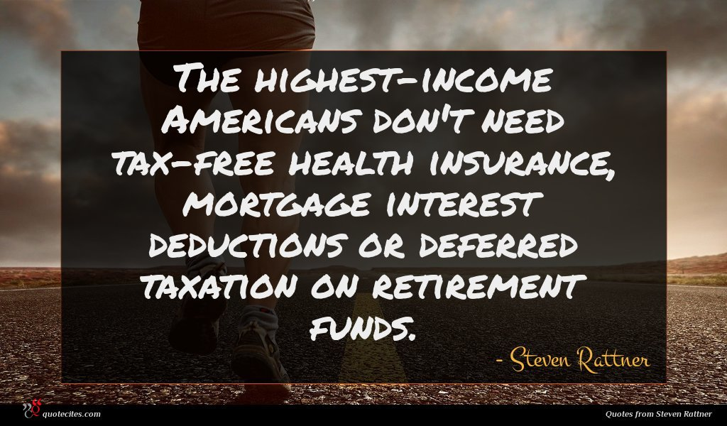 The highest-income Americans don't need tax-free health insurance, mortgage interest deductions or deferred taxation on retirement funds.