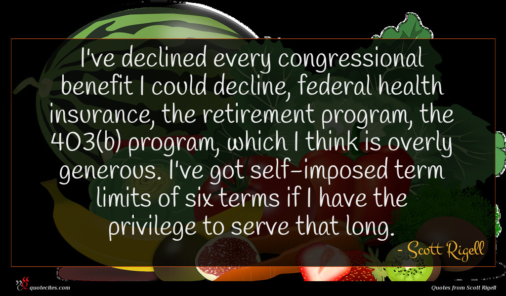 I've declined every congressional benefit I could decline, federal health insurance, the retirement program, the 403(b) program, which I think is overly generous. I've got self-imposed term limits of six terms if I have the privilege to serve that long.