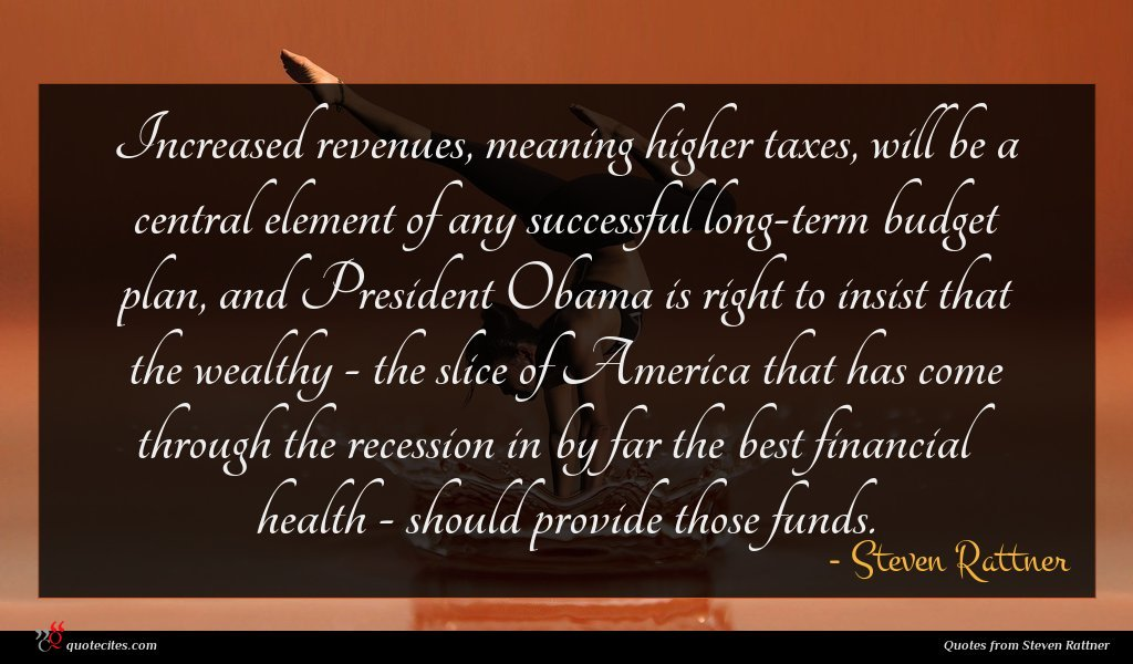 Increased revenues, meaning higher taxes, will be a central element of any successful long-term budget plan, and President Obama is right to insist that the wealthy - the slice of America that has come through the recession in by far the best financial health - should provide those funds.