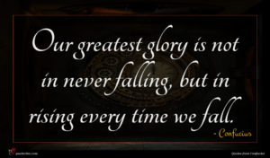 Confucius quote : Our greatest glory is ...