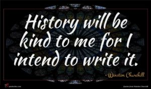 Winston Churchill quote : History will be kind ...