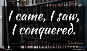 Julius Caesar quote : I came I saw ...