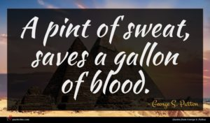 George S. Patton quote : A pint of sweat ...