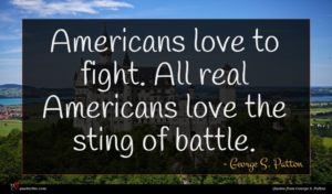 George S. Patton quote : Americans love to fight ...