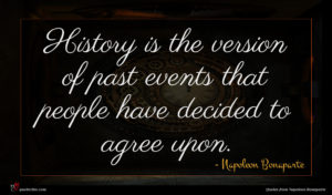 Napoleon Bonaparte quote : History is the version ...