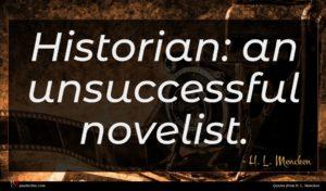 H. L. Mencken quote : Historian an unsuccessful novelist ...