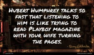 Barry Goldwater quote : Hubert Humphrey talks so ...