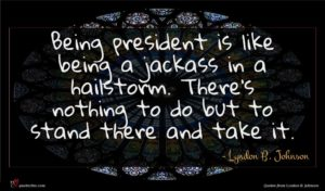 Lyndon B. Johnson quote : Being president is like ...