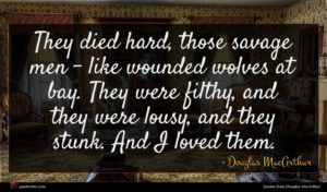 Douglas MacArthur quote : They died hard those ...