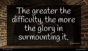 Epicurus quote : The greater the difficulty ...