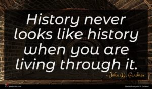 John W. Gardner quote : History never looks like ...
