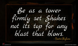 Dante Alighieri quote : Be as a tower ...