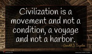 Arnold J. Toynbee quote : Civilization is a movement ...