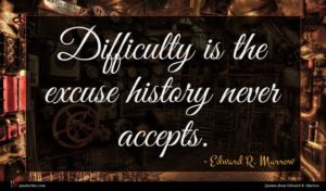 Edward R. Murrow quote : Difficulty is the excuse ...