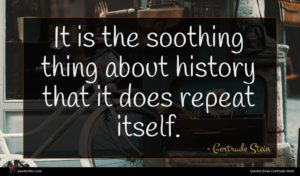 Gertrude Stein quote : It is the soothing ...