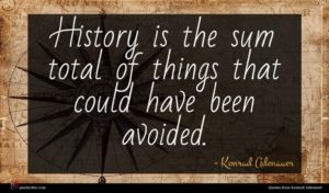 Konrad Adenauer quote : History is the sum ...