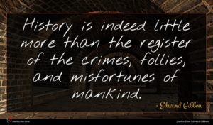 Edward Gibbon quote : History is indeed little ...