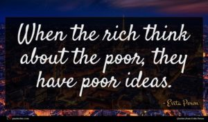 Evita Peron quote : When the rich think ...