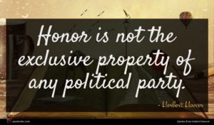 Herbert Hoover quote : Honor is not the ...