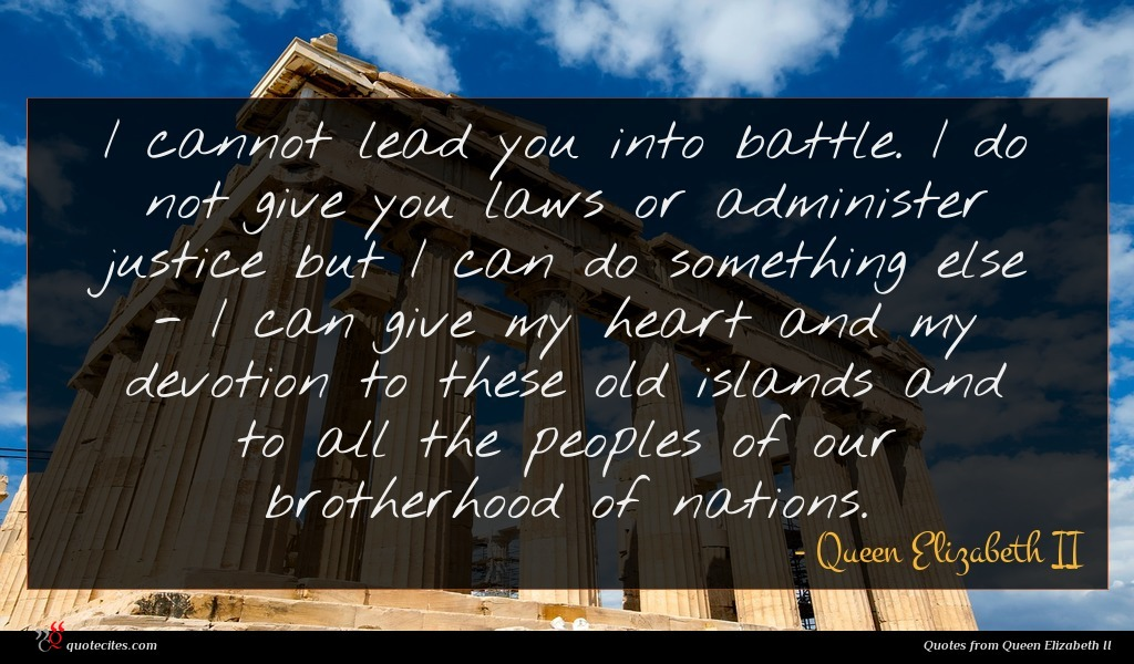 I cannot lead you into battle. I do not give you laws or administer justice but I can do something else - I can give my heart and my devotion to these old islands and to all the peoples of our brotherhood of nations.