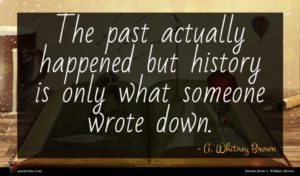 A. Whitney Brown quote : The past actually happened ...