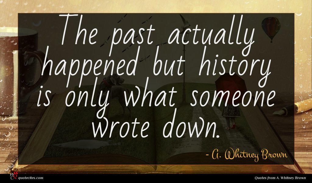 The past actually happened but history is only what someone wrote down.