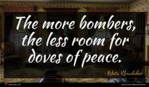 Nikita Khrushchev quote : The more bombers the ...