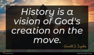 Arnold J. Toynbee quote : History is a vision ...
