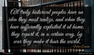 Victor Cousin quote : All truly historical peoples ...