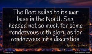 Barbara Tuchman quote : The fleet sailed to ...