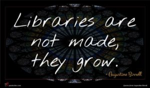 Augustine Birrell quote : Libraries are not made ...