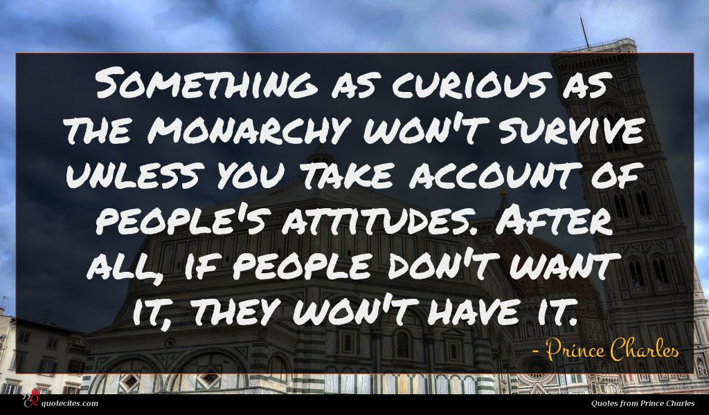 Something as curious as the monarchy won't survive unless you take account of people's attitudes. After all, if people don't want it, they won't have it.