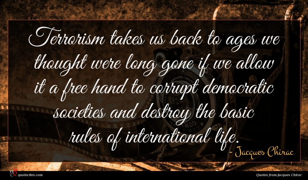 Terrorism takes us back to ages we thought were long gone if we allow it a free hand to corrupt democratic societies and destroy the basic rules of international life.