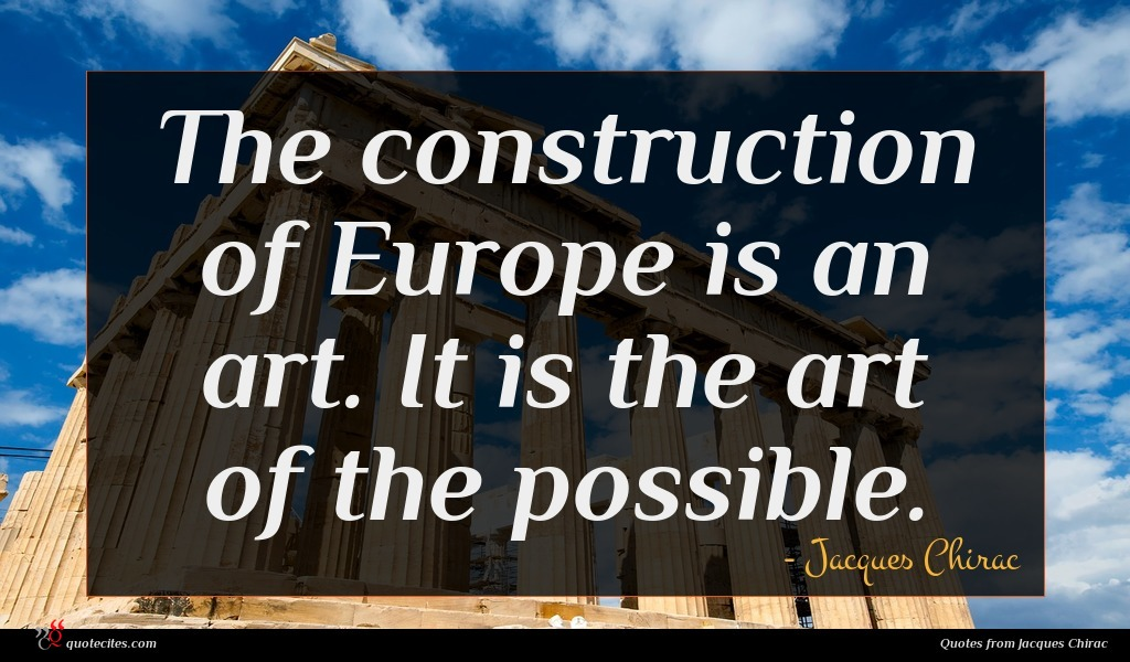 The construction of Europe is an art. It is the art of the possible.
