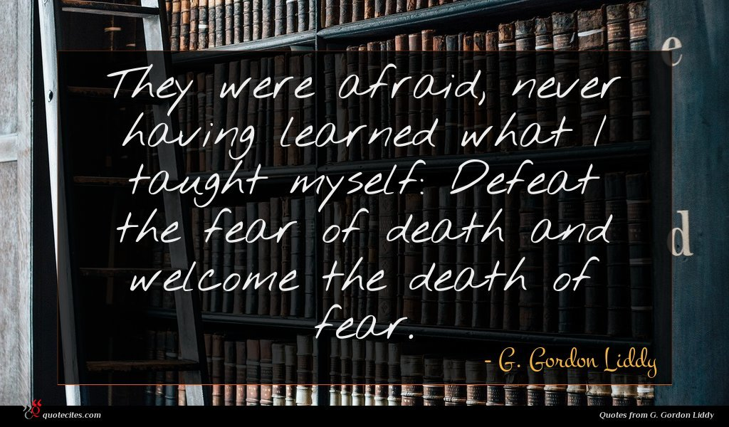 They were afraid, never having learned what I taught myself: Defeat the fear of death and welcome the death of fear.