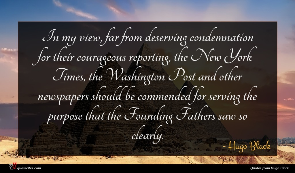 In my view, far from deserving condemnation for their courageous reporting, the New York Times, the Washington Post and other newspapers should be commended for serving the purpose that the Founding Fathers saw so clearly.