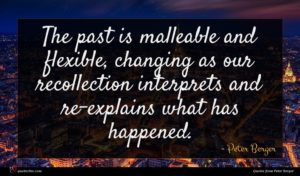 Peter Berger quote : The past is malleable ...