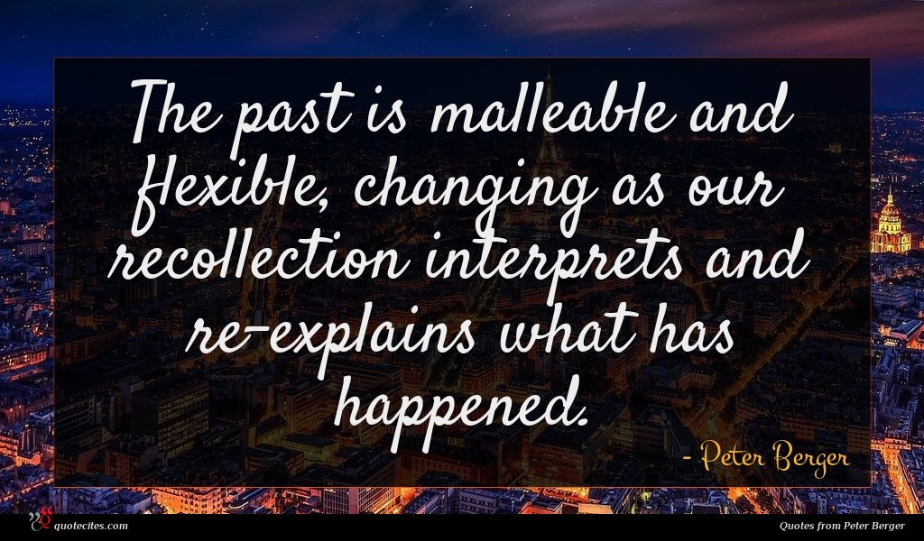 The past is malleable and flexible, changing as our recollection interprets and re-explains what has happened.