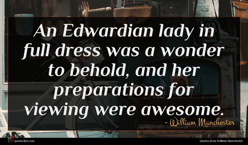 An Edwardian lady in full dress was a wonder to behold, and her preparations for viewing were awesome.