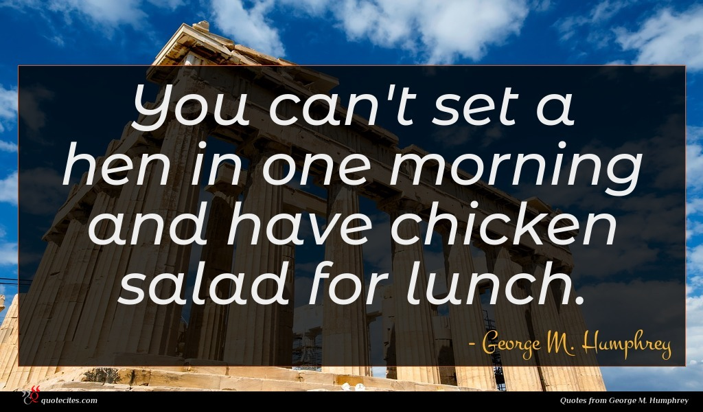 You can't set a hen in one morning and have chicken salad for lunch.