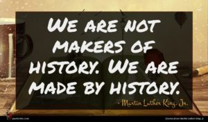Martin Luther King, Jr. quote : We are not makers ...