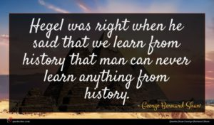 George Bernard Shaw quote : Hegel was right when ...