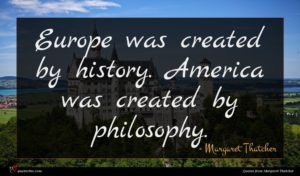Margaret Thatcher quote : Europe was created by ...