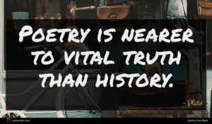 Plato quote : Poetry is nearer to ...