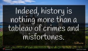 Voltaire quote : Indeed history is nothing ...