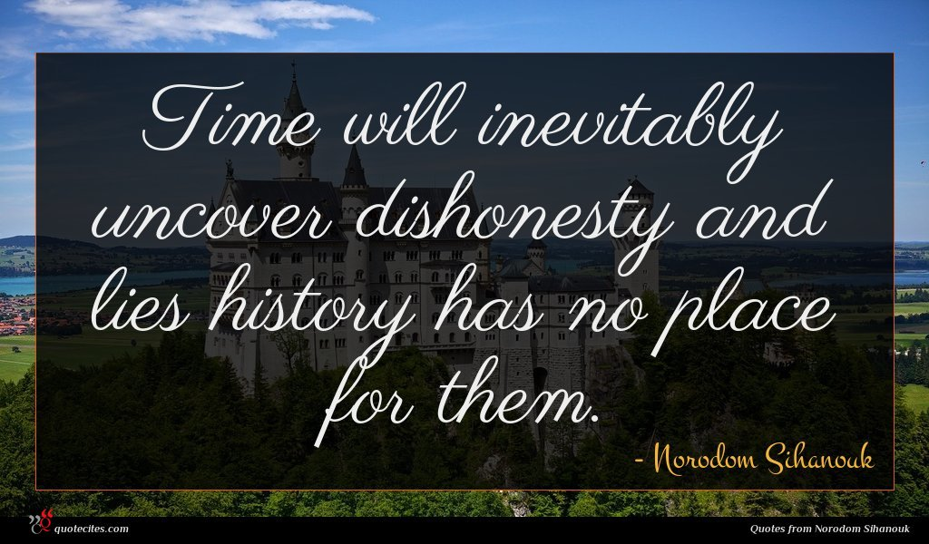 Time will inevitably uncover dishonesty and lies history has no place for them.