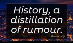 Thomas Carlyle quote : History a distillation of ...