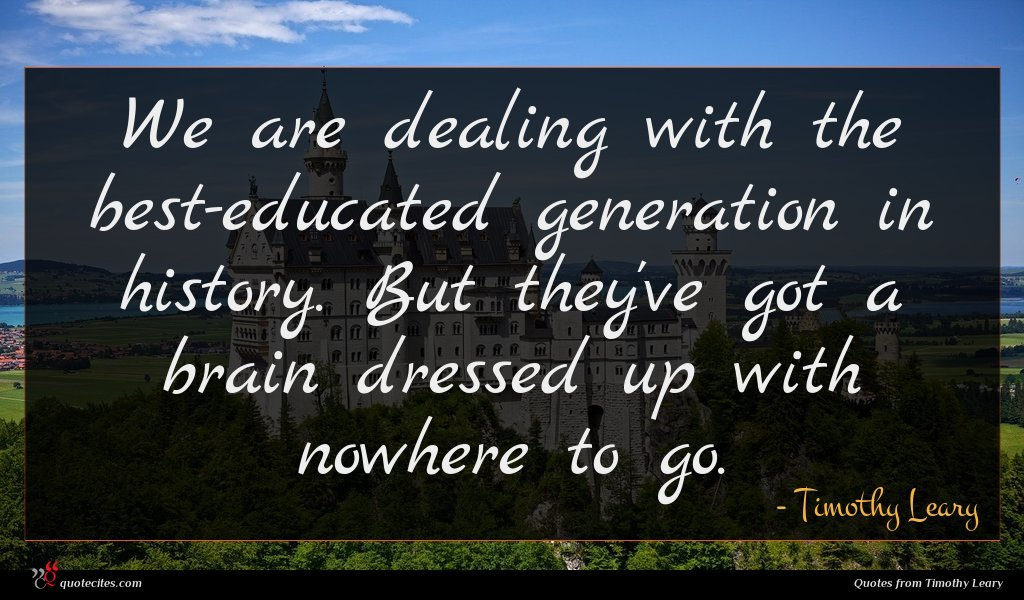 We are dealing with the best-educated generation in history. But they've got a brain dressed up with nowhere to go.