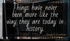 Dwight D. Eisenhower quote : Things have never been ...